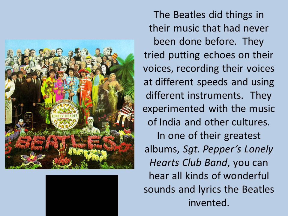 The Beatles did things in their music that had never been done before. They tried putting echoes on their voices, recording their voices at different