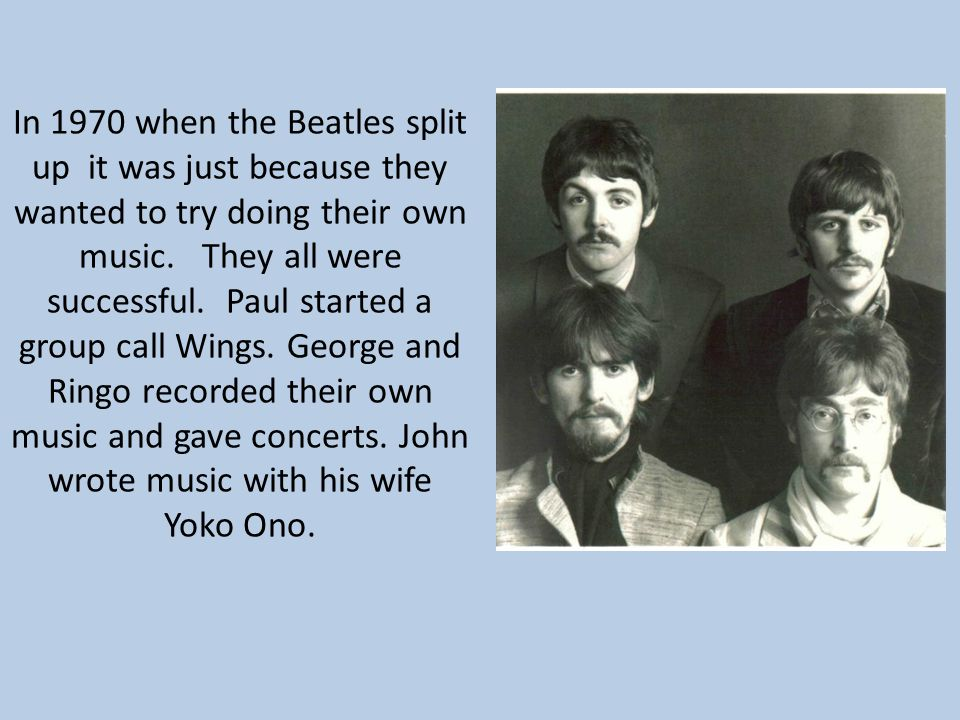 In 1970 when the Beatles split up it was just because they wanted to try doing their own music.