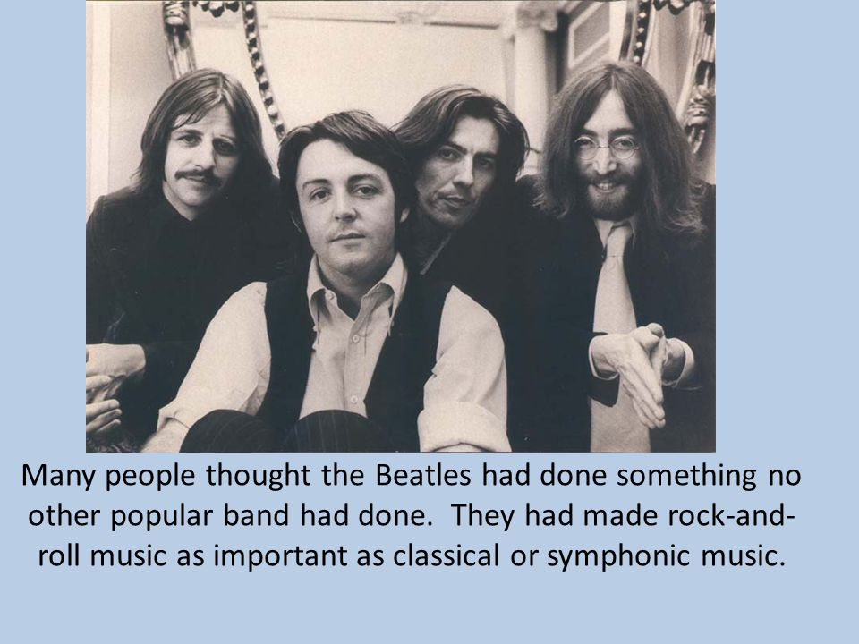 Many people thought the Beatles had done something no other popular band had done. They had made rock-and- roll music as important as classical or sym