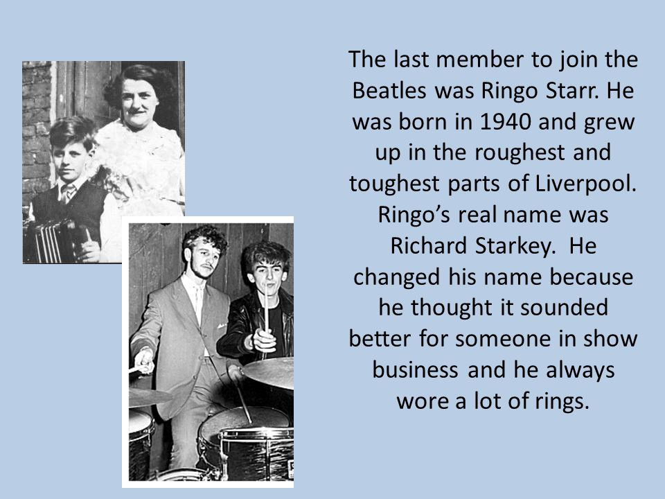 The last member to join the Beatles was Ringo Starr. He was born in 1940 and grew up in the roughest and toughest parts of Liverpool. Ringo's real nam