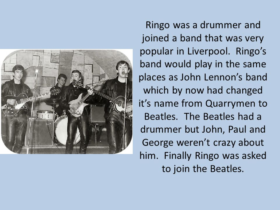 Ringo was a drummer and joined a band that was very popular in Liverpool. Ringo's band would play in the same places as John Lennon's band which by no