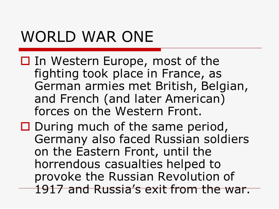 WORLD WAR ONE  In Western Europe, most of the fighting took place in France, as German armies met British, Belgian, and French (and later American) forces on the Western Front.