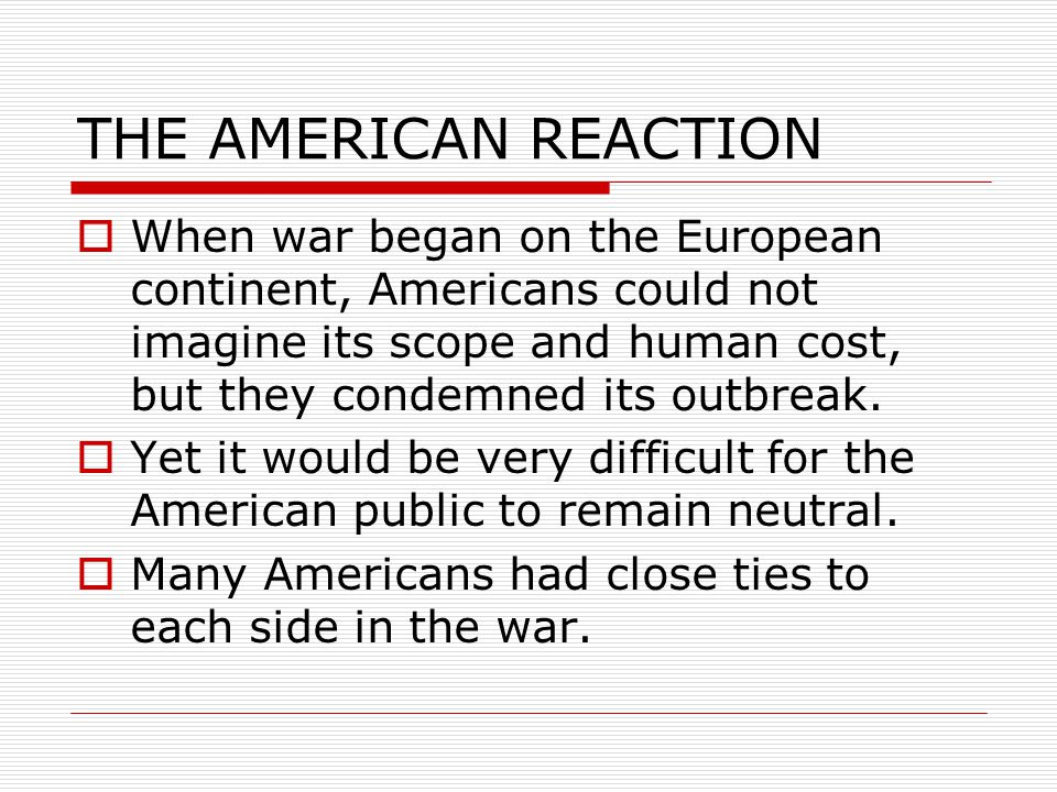 THE AMERICAN REACTION  When war began on the European continent, Americans could not imagine its scope and human cost, but they condemned its outbreak.