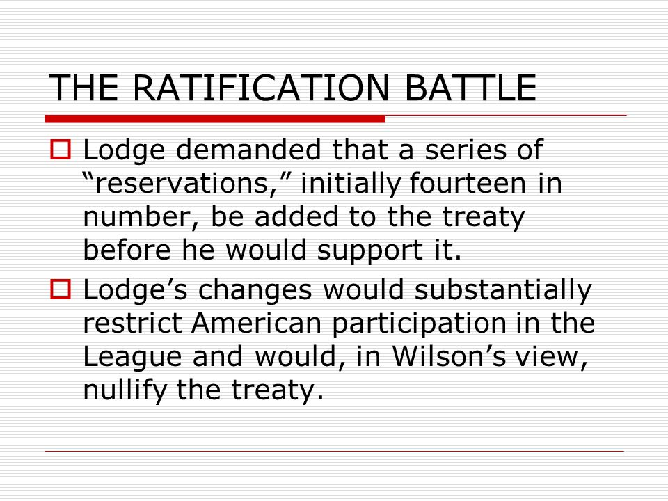 THE RATIFICATION BATTLE  Lodge demanded that a series of reservations, initially fourteen in number, be added to the treaty before he would support it.