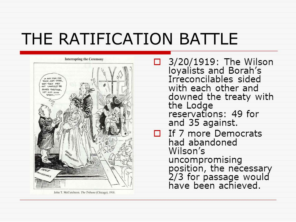 THE RATIFICATION BATTLE  3/20/1919: The Wilson loyalists and Borah's Irreconcilables sided with each other and downed the treaty with the Lodge reservations: 49 for and 35 against.