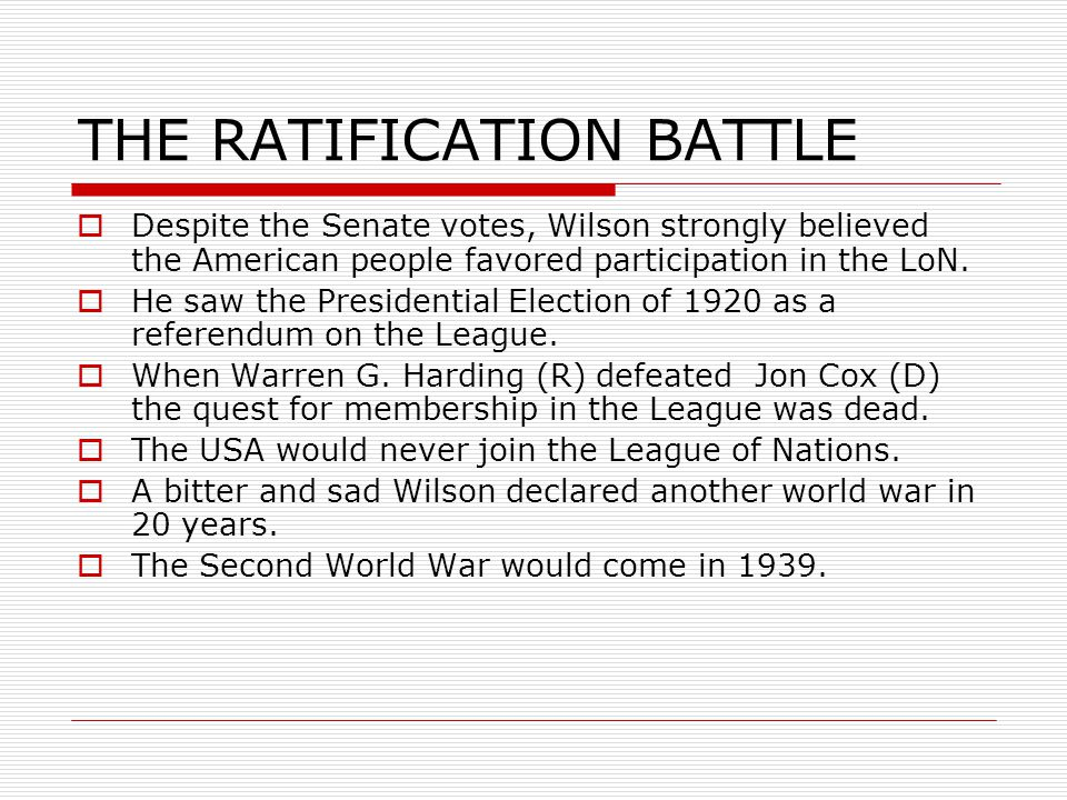 THE RATIFICATION BATTLE  Despite the Senate votes, Wilson strongly believed the American people favored participation in the LoN.