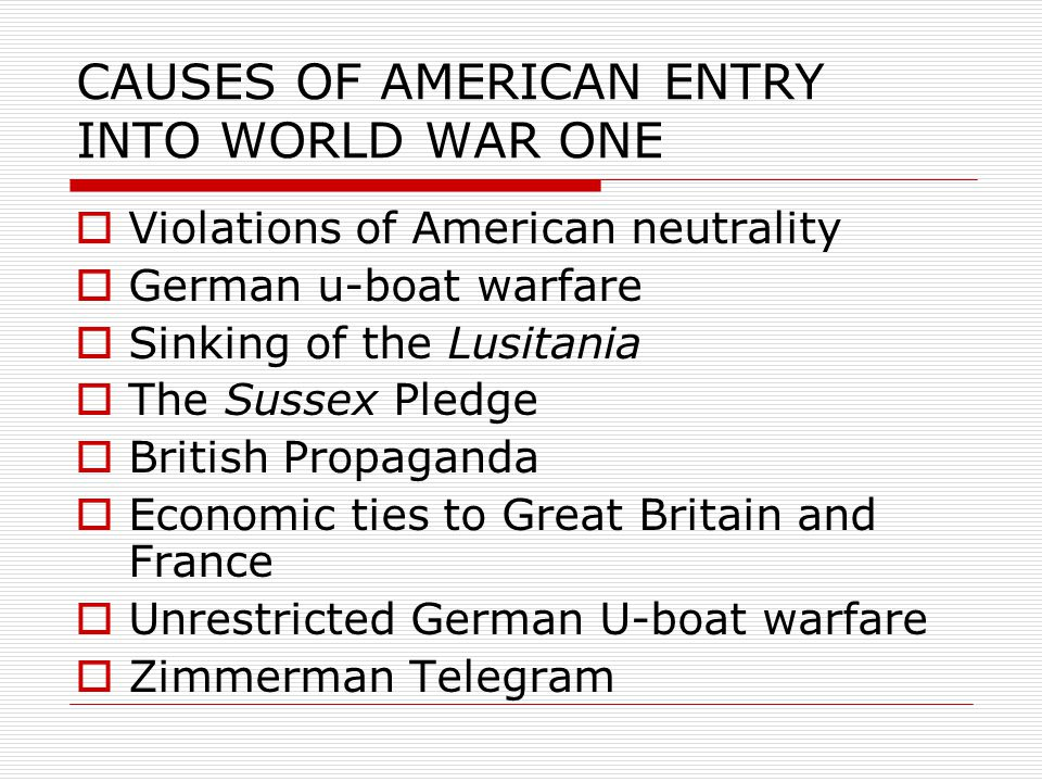 CAUSES OF AMERICAN ENTRY INTO WORLD WAR ONE  Violations of American neutrality  German u-boat warfare  Sinking of the Lusitania  The Sussex Pledge  British Propaganda  Economic ties to Great Britain and France  Unrestricted German U-boat warfare  Zimmerman Telegram