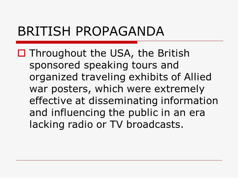  Throughout the USA, the British sponsored speaking tours and organized traveling exhibits of Allied war posters, which were extremely effective at disseminating information and influencing the public in an era lacking radio or TV broadcasts.