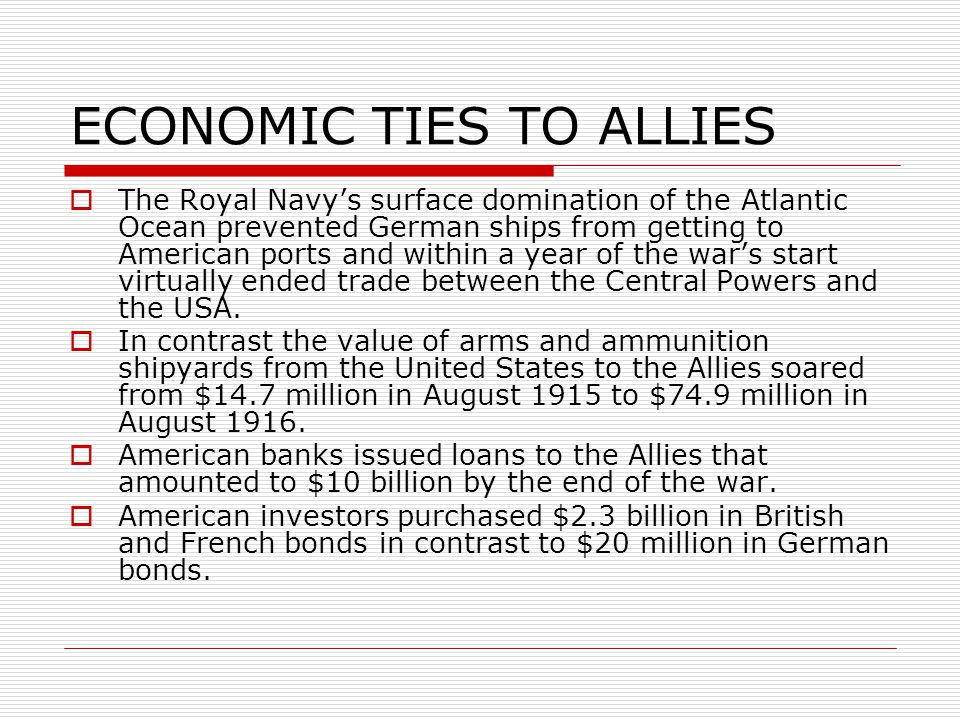 ECONOMIC TIES TO ALLIES  The Royal Navy's surface domination of the Atlantic Ocean prevented German ships from getting to American ports and within a year of the war's start virtually ended trade between the Central Powers and the USA.