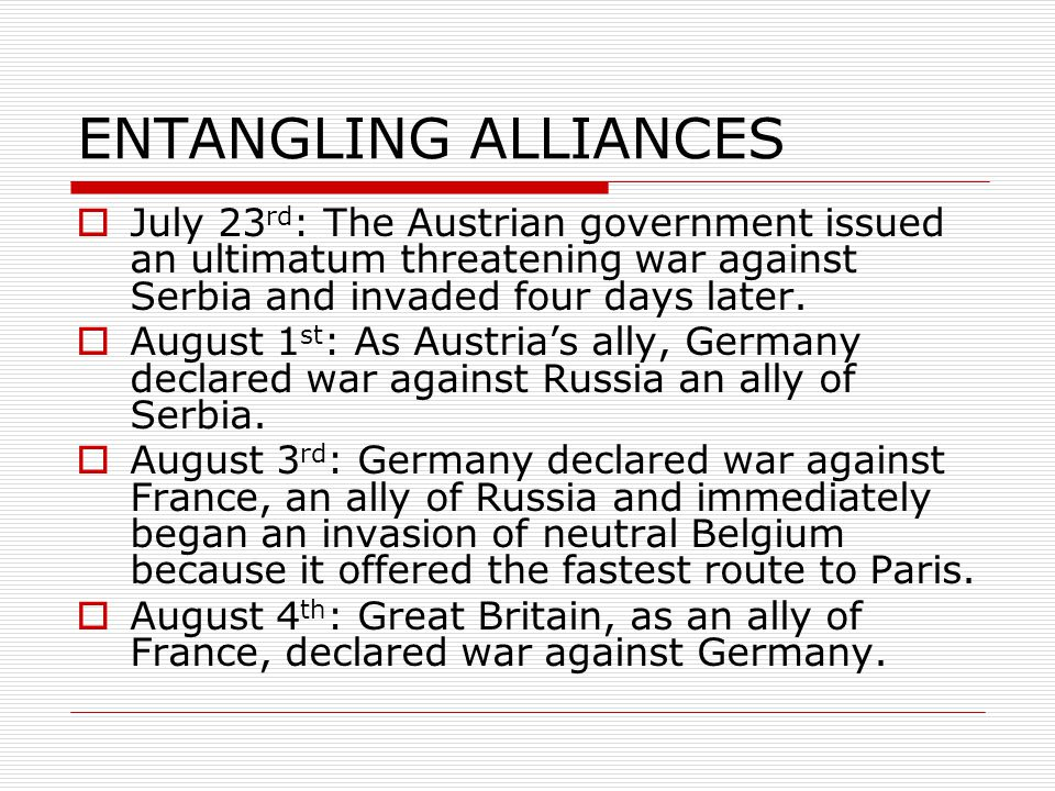 ENTANGLING ALLIANCES  July 23 rd : The Austrian government issued an ultimatum threatening war against Serbia and invaded four days later.