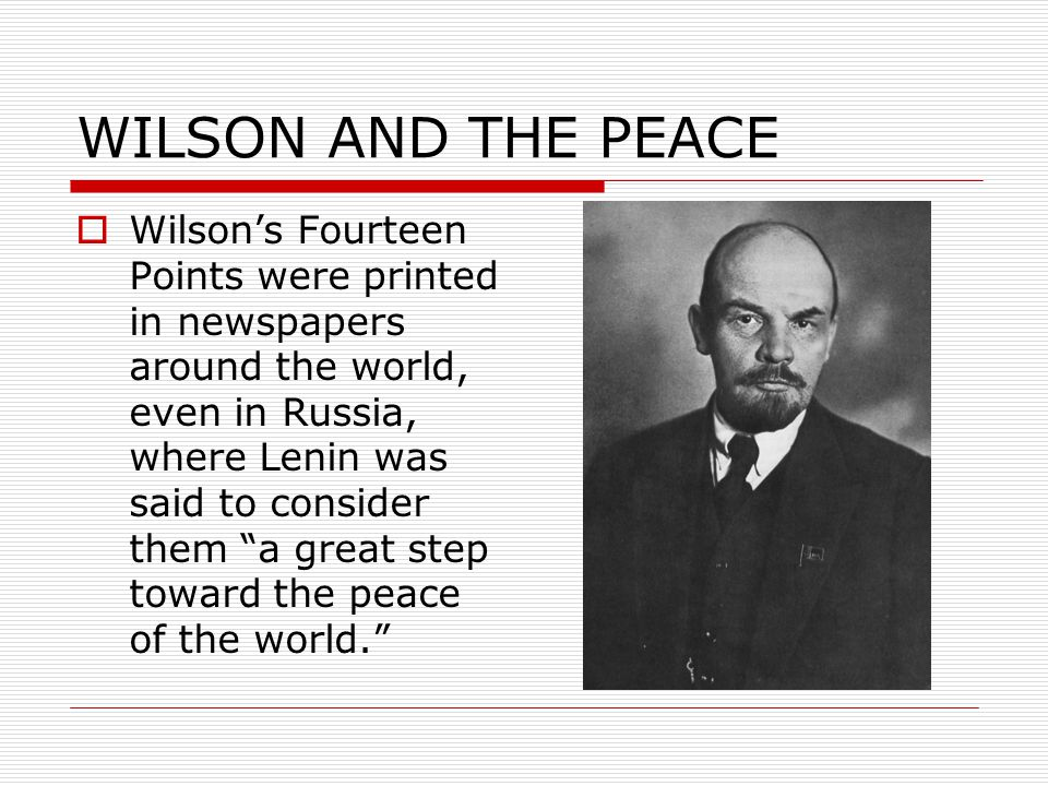 WILSON AND THE PEACE  Wilson's Fourteen Points were printed in newspapers around the world, even in Russia, where Lenin was said to consider them a great step toward the peace of the world.