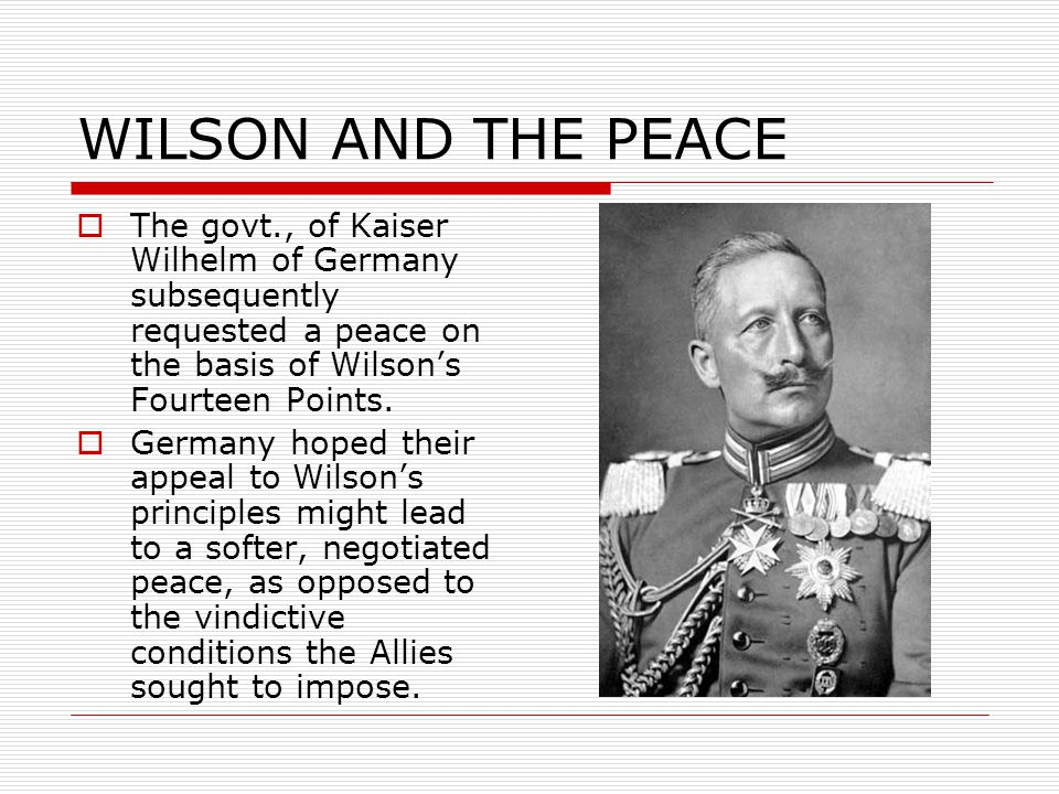 WILSON AND THE PEACE  The govt., of Kaiser Wilhelm of Germany subsequently requested a peace on the basis of Wilson's Fourteen Points.