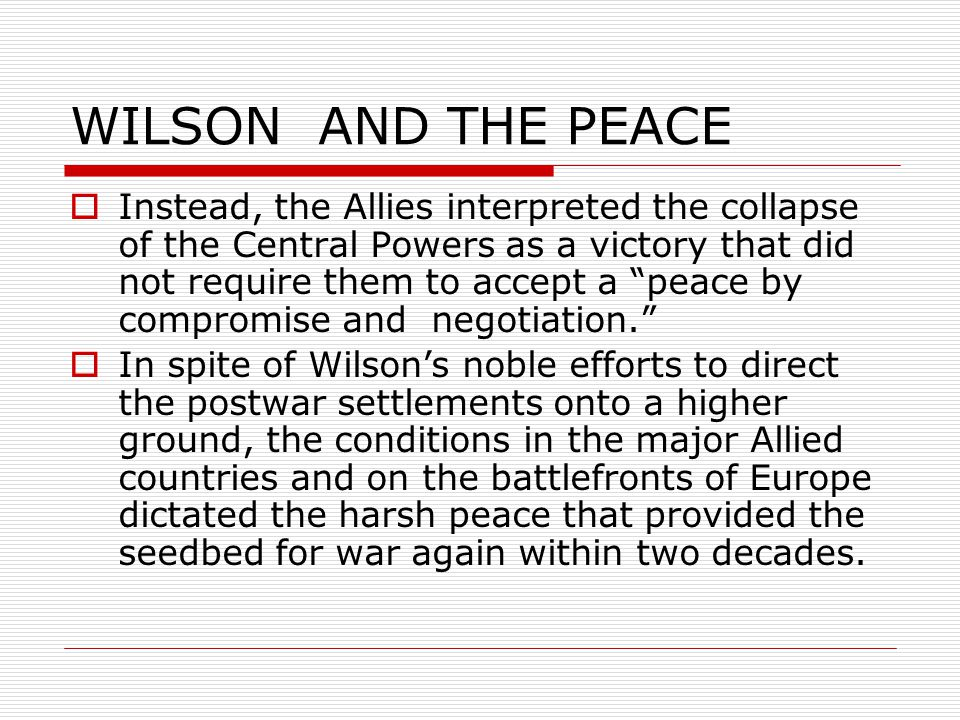 WILSON AND THE PEACE  Instead, the Allies interpreted the collapse of the Central Powers as a victory that did not require them to accept a peace by compromise and negotiation.  In spite of Wilson's noble efforts to direct the postwar settlements onto a higher ground, the conditions in the major Allied countries and on the battlefronts of Europe dictated the harsh peace that provided the seedbed for war again within two decades.