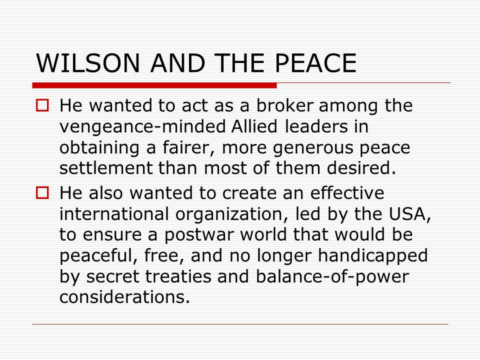 WILSON AND THE PEACE  He wanted to act as a broker among the vengeance-minded Allied leaders in obtaining a fairer, more generous peace settlement than most of them desired.