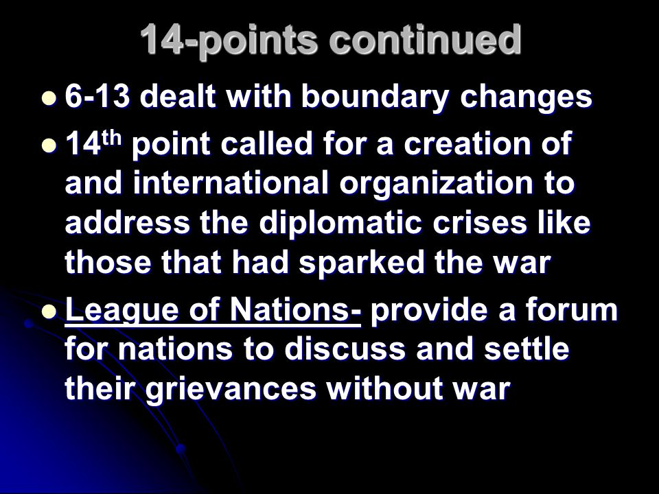 14-points continued 6-13 dealt with boundary changes 6-13 dealt with boundary changes 14 th point called for a creation of and international organizat