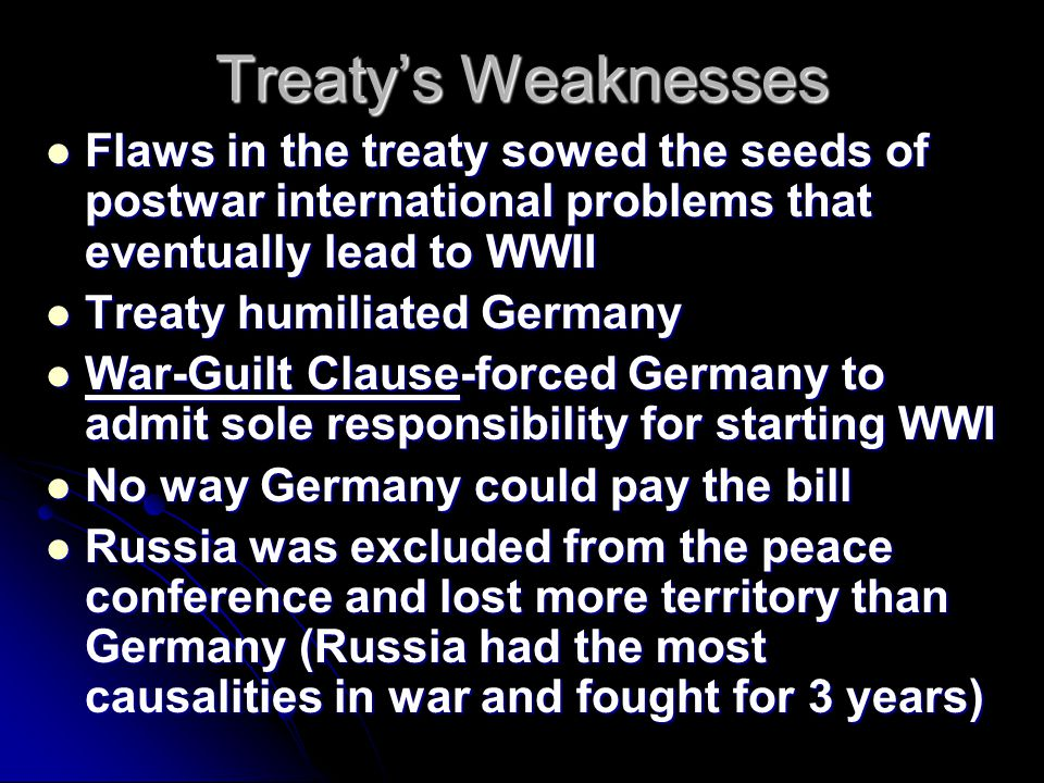 Treaty's Weaknesses Flaws in the treaty sowed the seeds of postwar international problems that eventually lead to WWII Flaws in the treaty sowed the s
