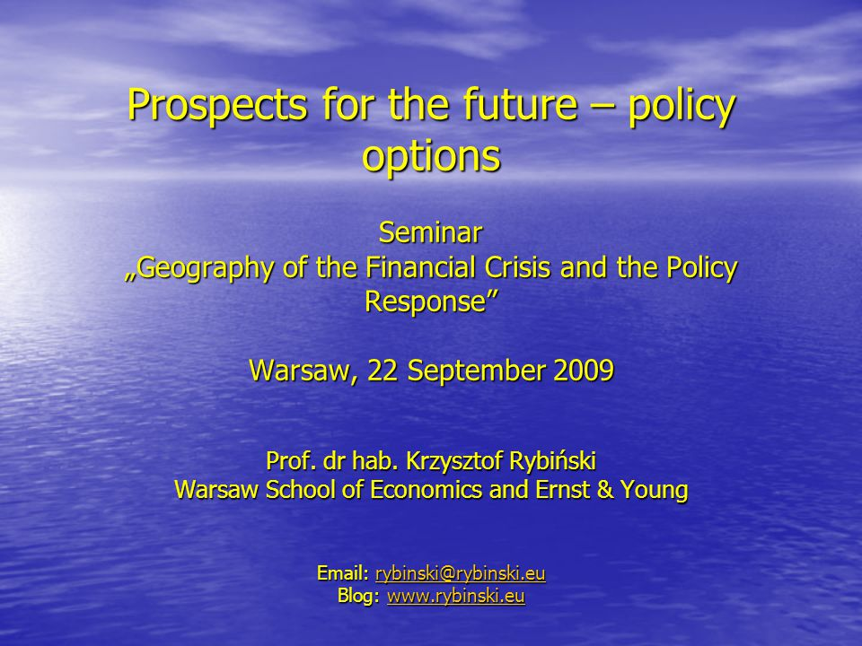 "Prospects for the future – policy options Seminar ""Geography of the Financial Crisis and the Policy Response Warsaw, 22 September 2009 Prof."