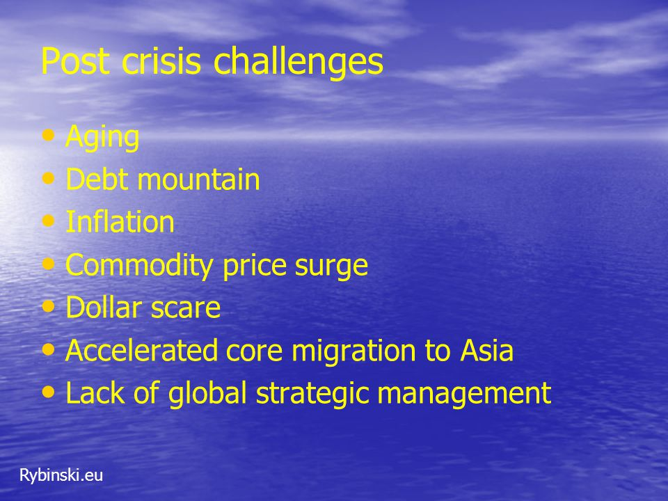 Rybinski.eu Post crisis challenges Aging Debt mountain Inflation Commodity price surge Dollar scare Accelerated core migration to Asia Lack of global strategic management