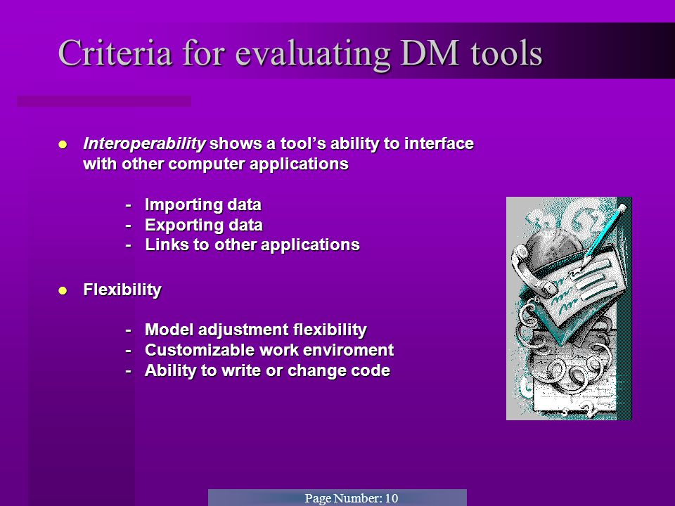 Page Number: 10 Criteria for evaluating DM tools Interoperability shows a tool's ability to interface with other computer applications - Importing data - Exporting data - Links to other applications Interoperability shows a tool's ability to interface with other computer applications - Importing data - Exporting data - Links to other applications Flexibility - Model adjustment flexibility - Customizable work enviroment - Ability to write or change code Flexibility - Model adjustment flexibility - Customizable work enviroment - Ability to write or change code