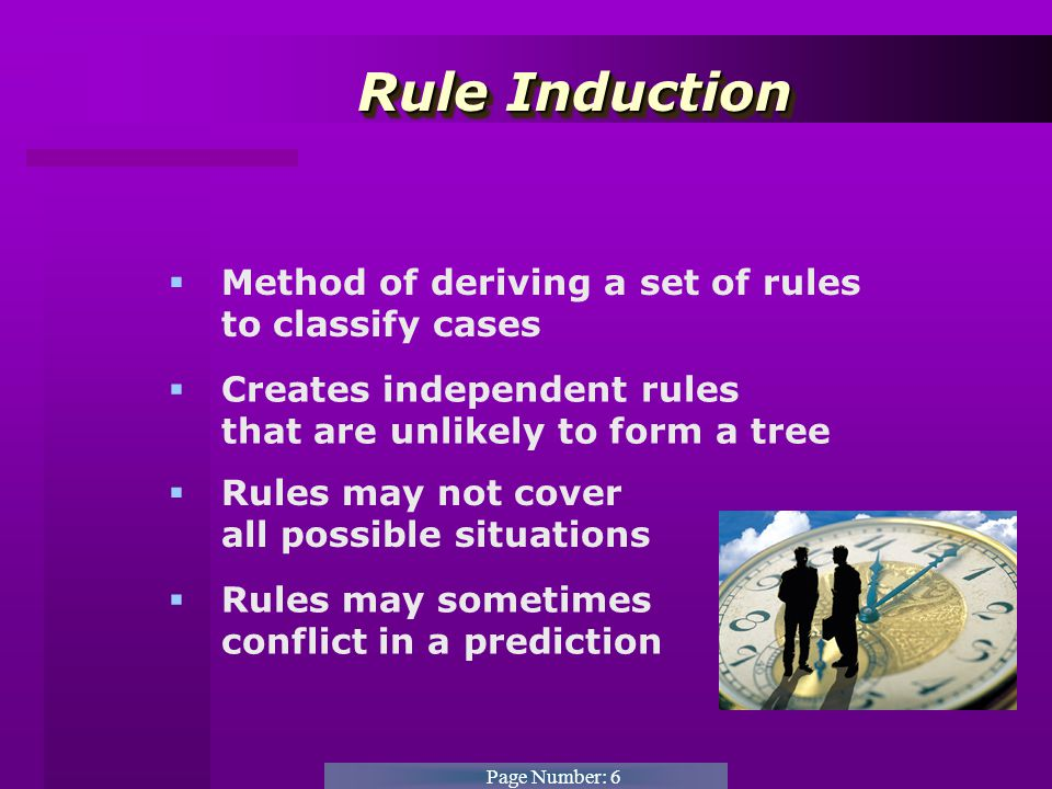 Page Number: 6 Rule Induction Rule Induction  Method of deriving a set of rules to classify cases  Creates independent rules that are unlikely to form a tree  Rules may not cover all possible situations  Rules may sometimes conflict in a prediction