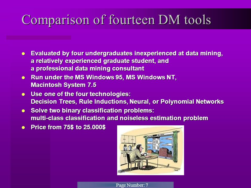 Page Number: 7 Comparison of fourteen DM tools Evaluated by four undergraduates inexperienced at data mining, a relatively experienced graduate student, and a professional data mining consultant Evaluated by four undergraduates inexperienced at data mining, a relatively experienced graduate student, and a professional data mining consultant Run under the MS Windows 95, MS Windows NT, Macintosh System 7.5 Run under the MS Windows 95, MS Windows NT, Macintosh System 7.5 Use one of the four technologies: Decision Trees, Rule Inductions, Neural, or Polynomial Networks Use one of the four technologies: Decision Trees, Rule Inductions, Neural, or Polynomial Networks Solve two binary classification problems: multi-class classification and noiseless estimation problem Solve two binary classification problems: multi-class classification and noiseless estimation problem Price from 75$ to 25.000$ Price from 75$ to 25.000$