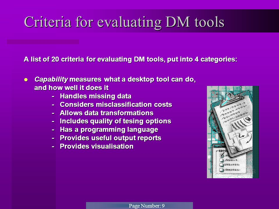 Page Number: 9 Criteria for evaluating DM tools A list of 20 criteria for evaluating DM tools, put into 4 categories: Capability measures what a desktop tool can do, and how well it does it - Handles missing data- - Considers misclassification costs - Allows data transformations - Includes quality of tesing options - Has a programming language - Provides useful output reports - Provides visualisation Capability measures what a desktop tool can do, and how well it does it - Handles missing data- - Considers misclassification costs - Allows data transformations - Includes quality of tesing options - Has a programming language - Provides useful output reports - Provides visualisation
