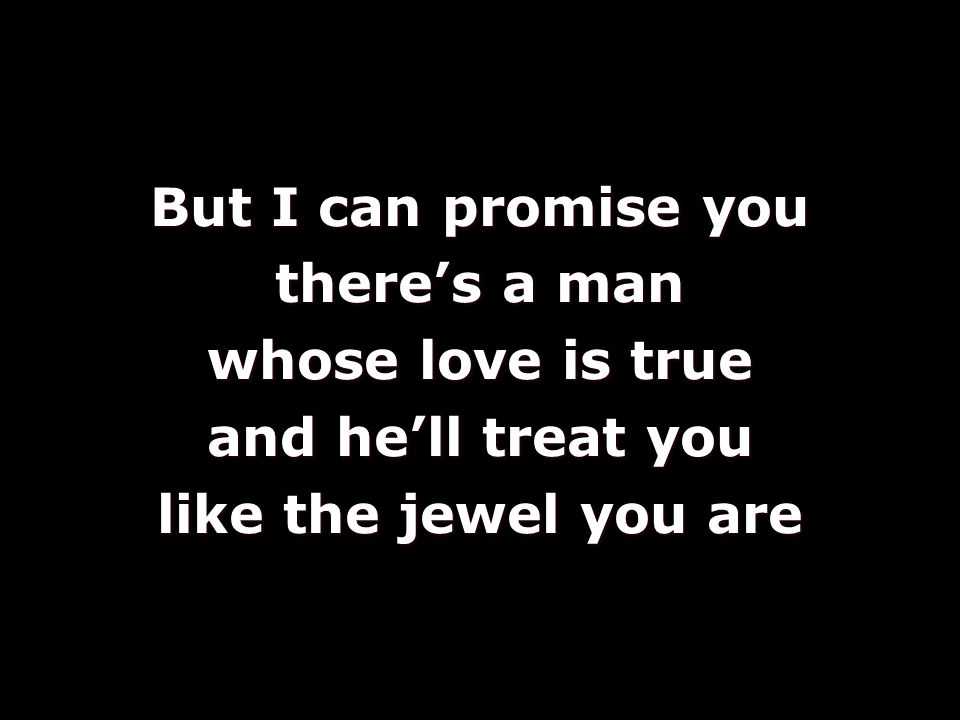 But I can promise you there's a man whose love is true and he'll treat you like the jewel you are