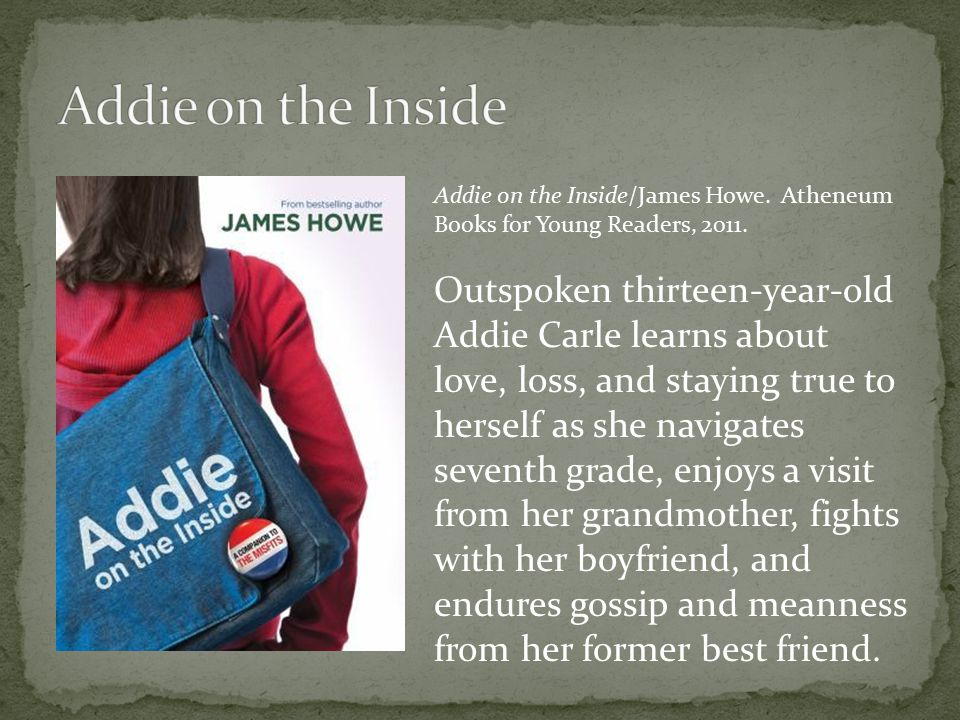 Addie on the Inside/James Howe. Atheneum Books for Young Readers, 2011. Outspoken thirteen-year-old Addie Carle learns about love, loss, and staying t