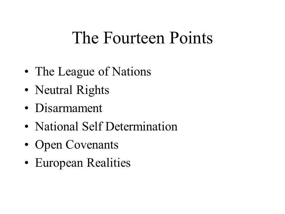 The Fourteen Points The League of Nations Neutral Rights Disarmament National Self Determination Open Covenants European Realities
