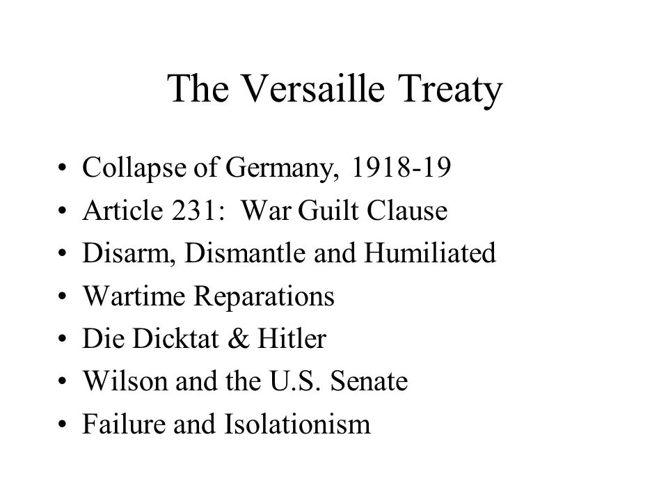 The Versaille Treaty Collapse of Germany, 1918-19 Article 231: War Guilt Clause Disarm, Dismantle and Humiliated Wartime Reparations Die Dicktat & Hitler Wilson and the U.S.