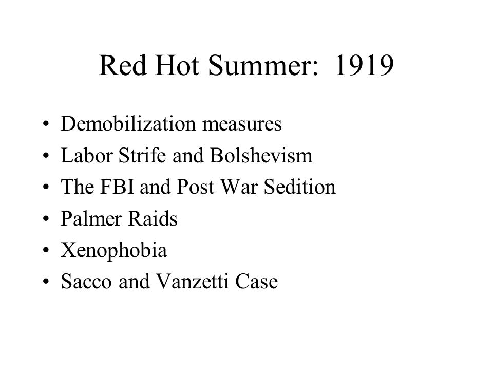 Red Hot Summer: 1919 Demobilization measures Labor Strife and Bolshevism The FBI and Post War Sedition Palmer Raids Xenophobia Sacco and Vanzetti Case