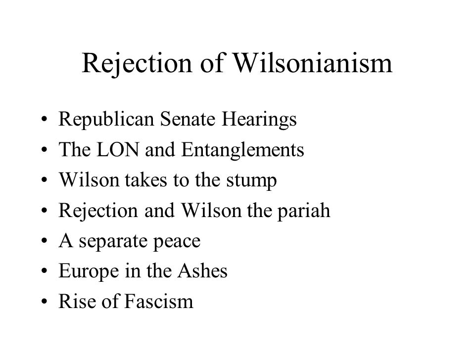 Rejection of Wilsonianism Republican Senate Hearings The LON and Entanglements Wilson takes to the stump Rejection and Wilson the pariah A separate peace Europe in the Ashes Rise of Fascism