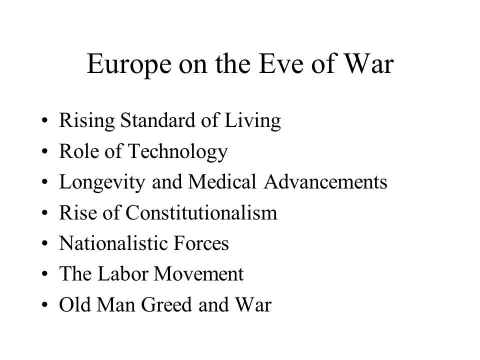 Europe on the Eve of War Rising Standard of Living Role of Technology Longevity and Medical Advancements Rise of Constitutionalism Nationalistic Forces The Labor Movement Old Man Greed and War