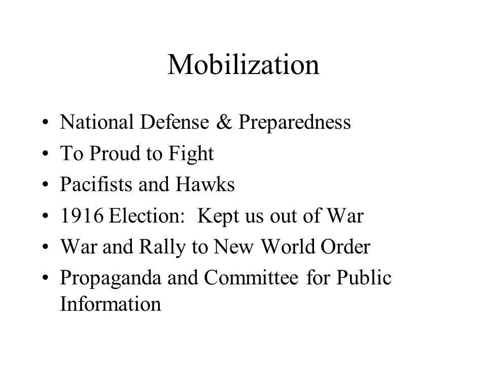 Mobilization National Defense & Preparedness To Proud to Fight Pacifists and Hawks 1916 Election: Kept us out of War War and Rally to New World Order Propaganda and Committee for Public Information