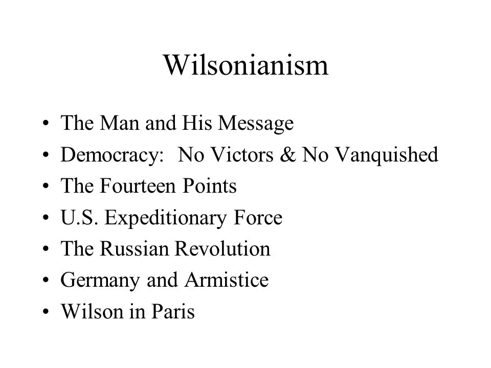Wilsonianism The Man and His Message Democracy: No Victors & No Vanquished The Fourteen Points U.S.