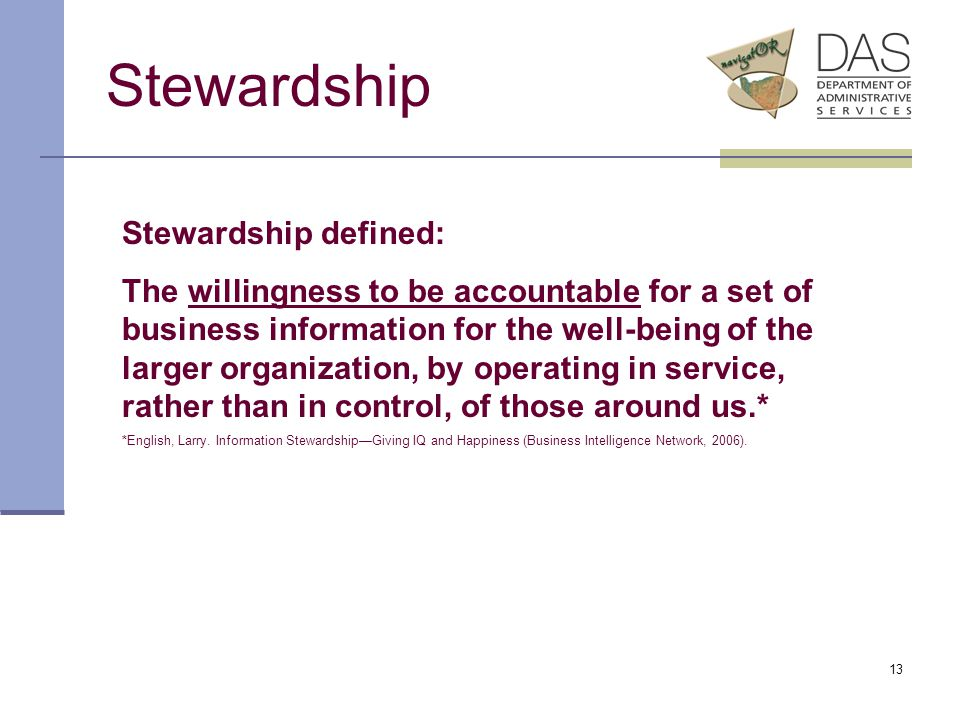 13 Stewardship Stewardship defined: The willingness to be accountable for a set of business information for the well-being of the larger organization, by operating in service, rather than in control, of those around us.* *English, Larry.