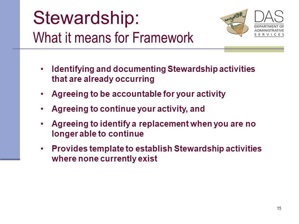15 Stewardship: What it means for Framework Identifying and documenting Stewardship activities that are already occurring Agreeing to be accountable for your activity Agreeing to continue your activity, and Agreeing to identify a replacement when you are no longer able to continue Provides template to establish Stewardship activities where none currently exist