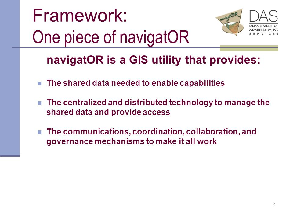 2 Framework: One piece of navigatOR navigatOR is a GIS utility that provides: The shared data needed to enable capabilities The centralized and distributed technology to manage the shared data and provide access The communications, coordination, collaboration, and governance mechanisms to make it all work