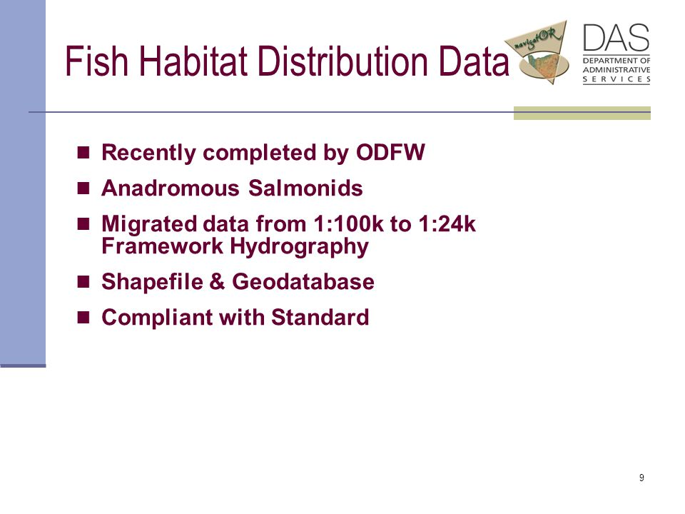 9 Fish Habitat Distribution Data Recently completed by ODFW Anadromous Salmonids Migrated data from 1:100k to 1:24k Framework Hydrography Shapefile & Geodatabase Compliant with Standard