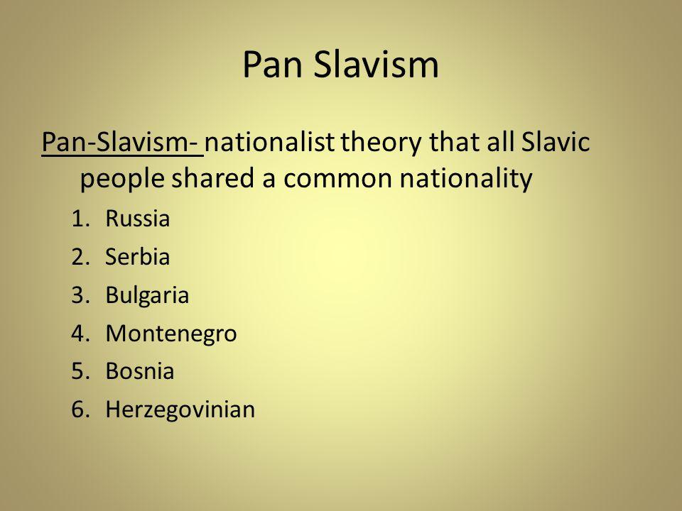 Pan Slavism Pan-Slavism- nationalist theory that all Slavic people shared a common nationality 1.Russia 2.Serbia 3.Bulgaria 4.Montenegro 5.Bosnia 6.He