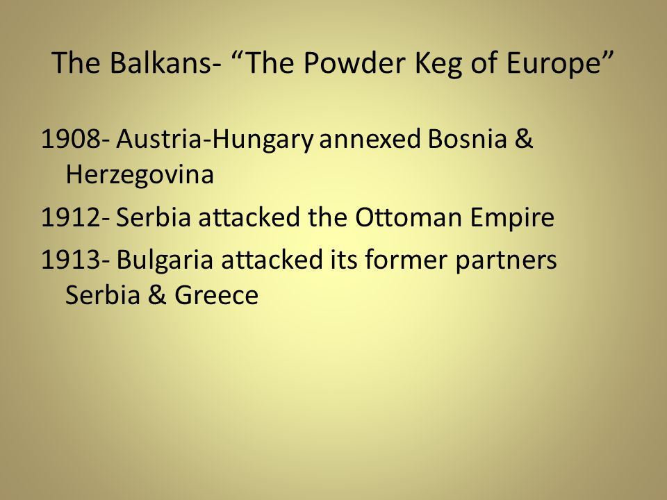 The Balkans- The Powder Keg of Europe 1908- Austria-Hungary annexed Bosnia & Herzegovina 1912- Serbia attacked the Ottoman Empire 1913- Bulgaria attacked its former partners Serbia & Greece