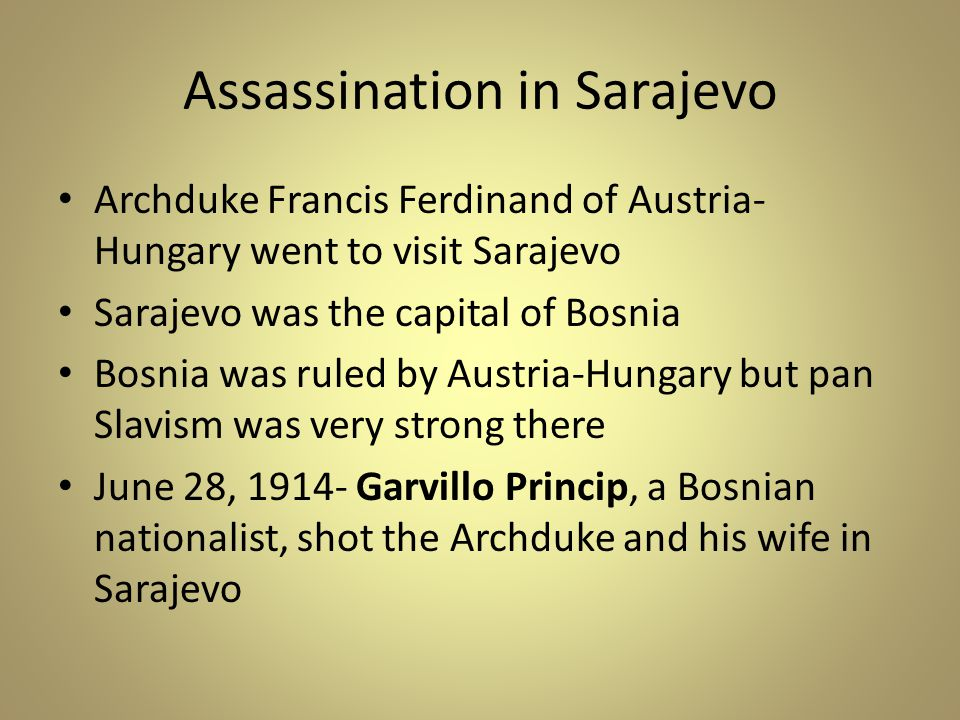 Assassination in Sarajevo Archduke Francis Ferdinand of Austria- Hungary went to visit Sarajevo Sarajevo was the capital of Bosnia Bosnia was ruled by Austria-Hungary but pan Slavism was very strong there June 28, 1914- Garvillo Princip, a Bosnian nationalist, shot the Archduke and his wife in Sarajevo