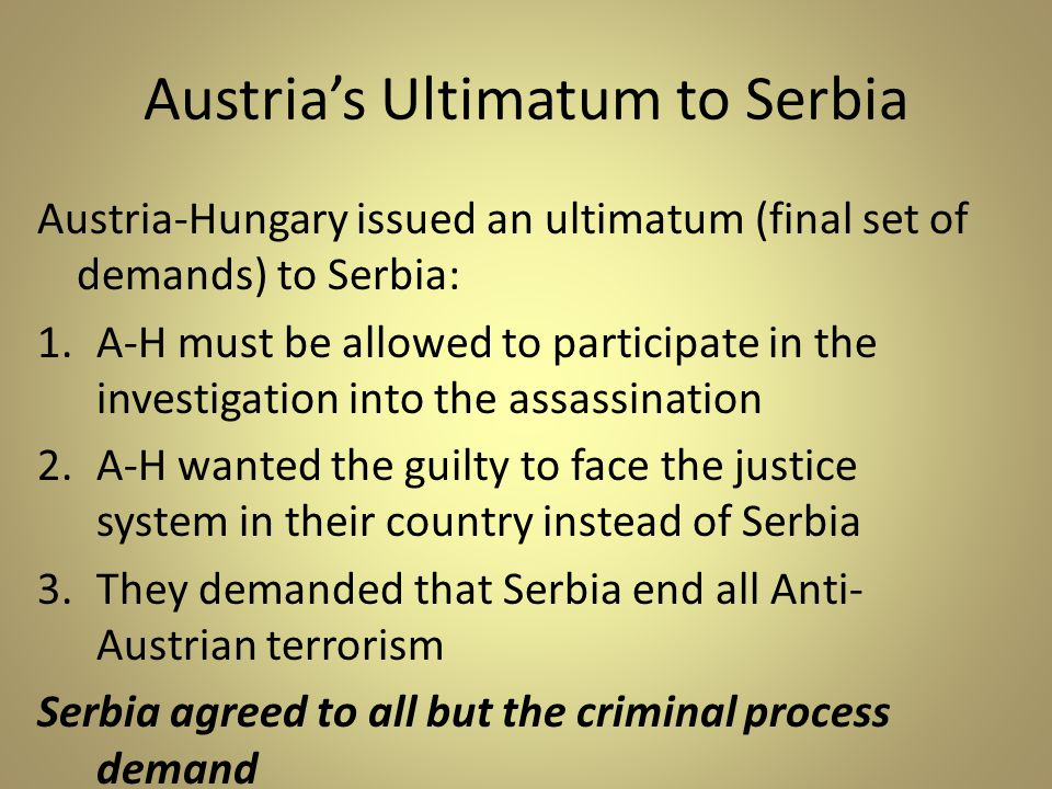 Austria's Ultimatum to Serbia Austria-Hungary issued an ultimatum (final set of demands) to Serbia: 1.A-H must be allowed to participate in the investigation into the assassination 2.A-H wanted the guilty to face the justice system in their country instead of Serbia 3.They demanded that Serbia end all Anti- Austrian terrorism Serbia agreed to all but the criminal process demand