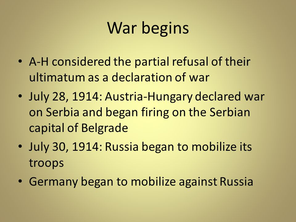War begins A-H considered the partial refusal of their ultimatum as a declaration of war July 28, 1914: Austria-Hungary declared war on Serbia and began firing on the Serbian capital of Belgrade July 30, 1914: Russia began to mobilize its troops Germany began to mobilize against Russia