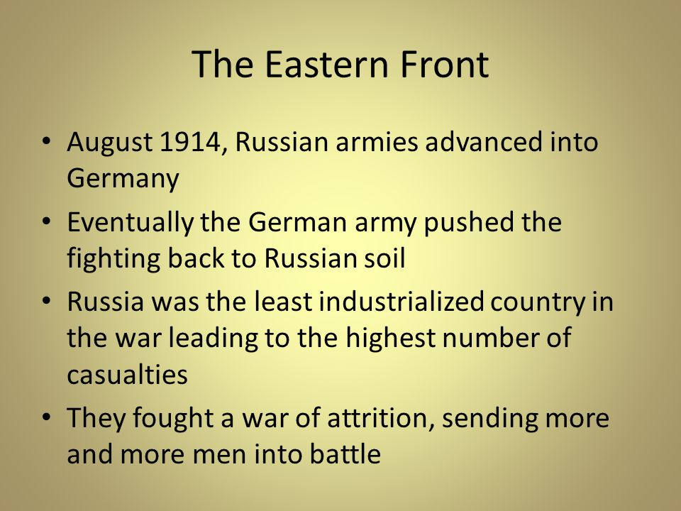 The Eastern Front August 1914, Russian armies advanced into Germany Eventually the German army pushed the fighting back to Russian soil Russia was the least industrialized country in the war leading to the highest number of casualties They fought a war of attrition, sending more and more men into battle