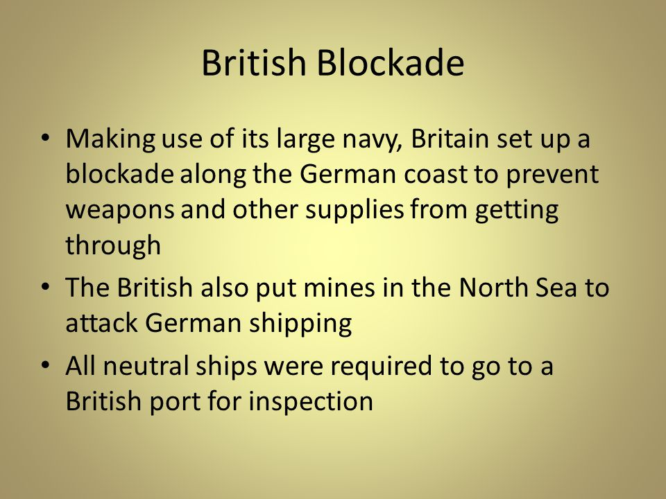 British Blockade Making use of its large navy, Britain set up a blockade along the German coast to prevent weapons and other supplies from getting through The British also put mines in the North Sea to attack German shipping All neutral ships were required to go to a British port for inspection