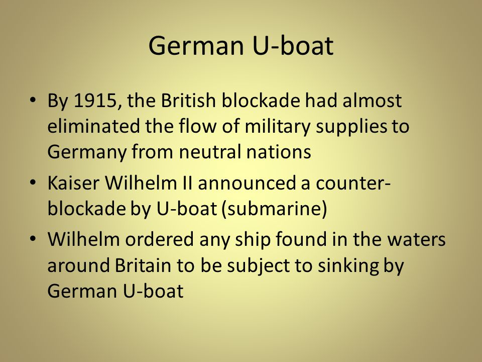 German U-boat By 1915, the British blockade had almost eliminated the flow of military supplies to Germany from neutral nations Kaiser Wilhelm II announced a counter- blockade by U-boat (submarine) Wilhelm ordered any ship found in the waters around Britain to be subject to sinking by German U-boat