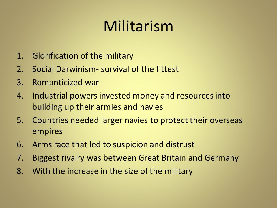 Militarism 1.Glorification of the military 2.Social Darwinism- survival of the fittest 3.Romanticized war 4.Industrial powers invested money and resources into building up their armies and navies 5.Countries needed larger navies to protect their overseas empires 6.Arms race that led to suspicion and distrust 7.Biggest rivalry was between Great Britain and Germany 8.With the increase in the size of the military