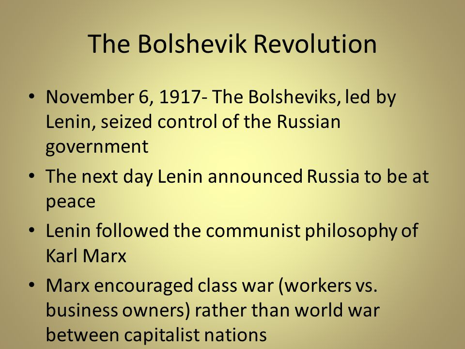 The Bolshevik Revolution November 6, 1917- The Bolsheviks, led by Lenin, seized control of the Russian government The next day Lenin announced Russia to be at peace Lenin followed the communist philosophy of Karl Marx Marx encouraged class war (workers vs.