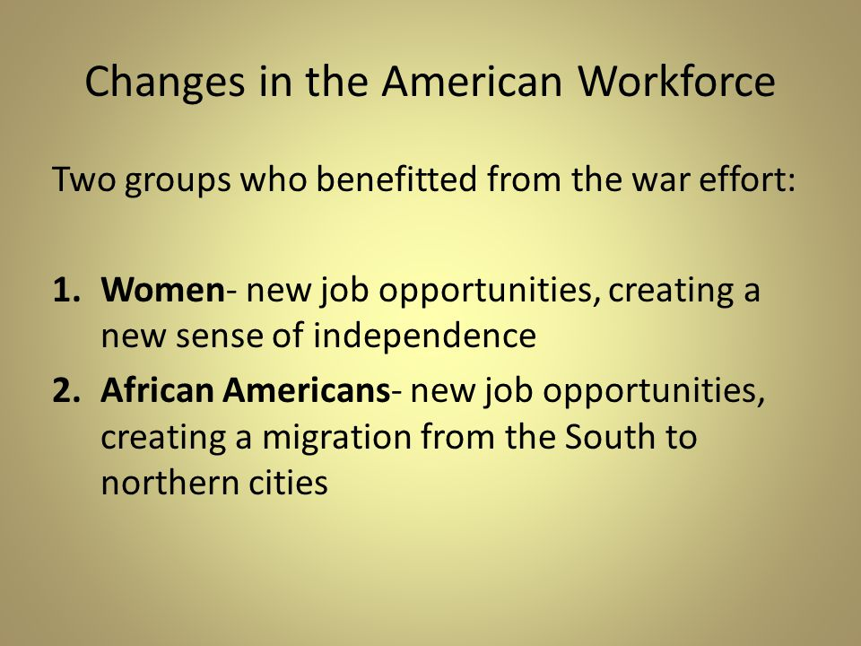 Changes in the American Workforce Two groups who benefitted from the war effort: 1.Women- new job opportunities, creating a new sense of independence 2.African Americans- new job opportunities, creating a migration from the South to northern cities